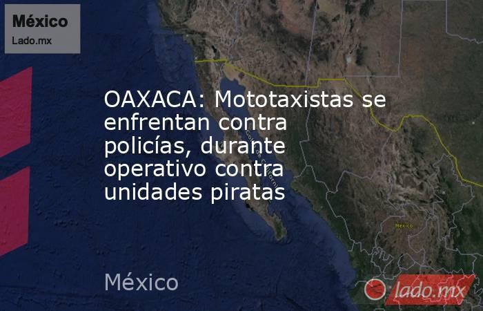 OAXACA: Mototaxistas se enfrentan contra policías, durante operativo contra unidades piratas. Noticias en tiempo real