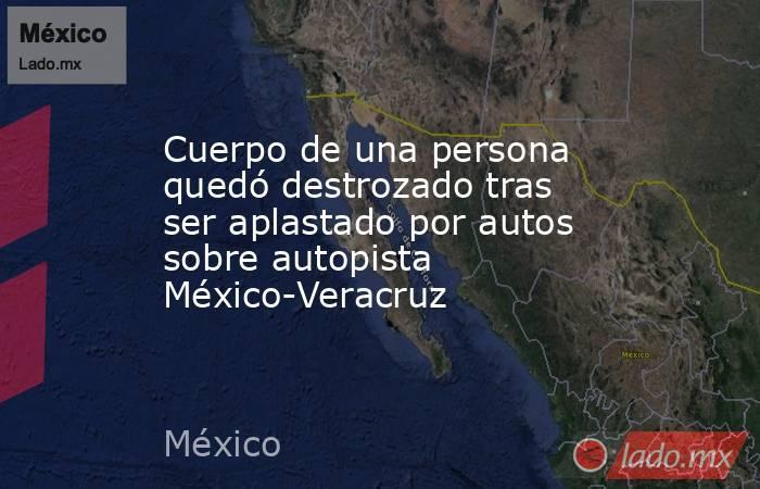 Cuerpo de una persona quedó destrozado tras ser aplastado por autos sobre autopista México-Veracruz. Noticias en tiempo real