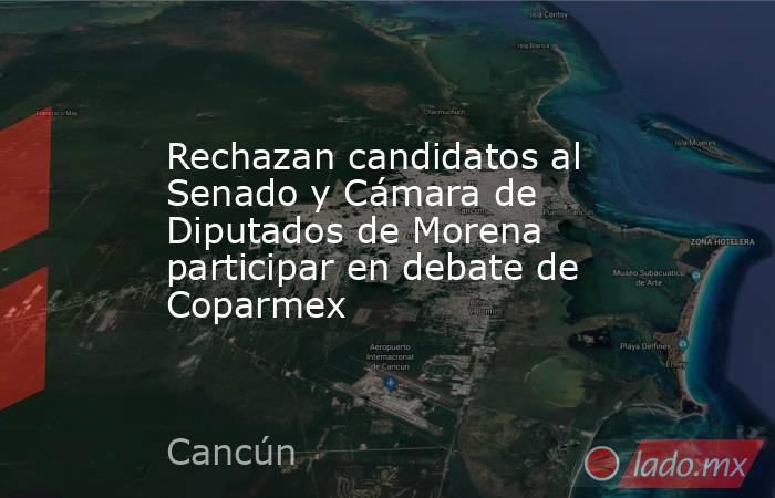 Rechazan candidatos al Senado y Cámara de Diputados de Morena participar en debate de Coparmex. Noticias en tiempo real