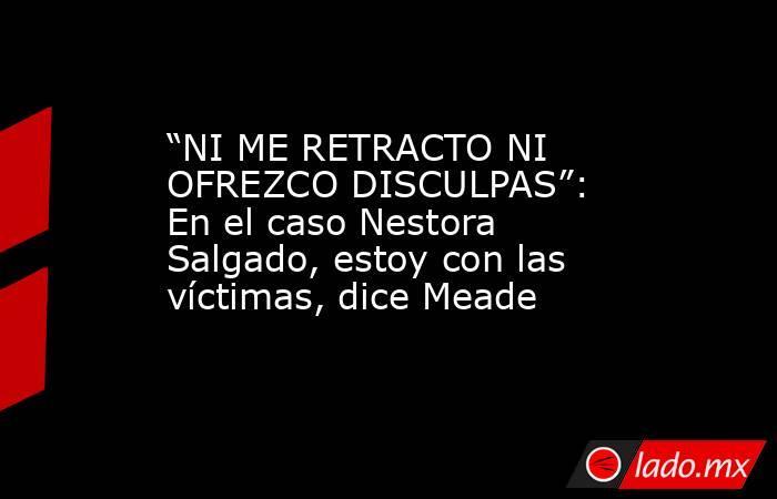 """""""NI ME RETRACTO NI OFREZCO DISCULPAS"""": En el caso Nestora Salgado, estoy con las víctimas, dice Meade. Noticias en tiempo real"""