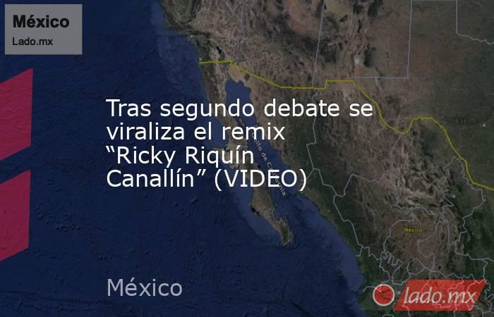 """Tras segundo debate se viraliza el remix  """"Ricky Riquín Canallín"""" (VIDEO). Noticias en tiempo real"""