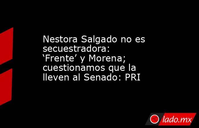 Nestora Salgado no es secuestradora: 'Frente' y Morena; cuestionamos que la lleven al Senado: PRI. Noticias en tiempo real
