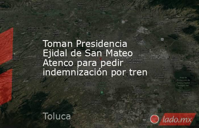 Toman Presidencia Ejidal de San Mateo Atenco para pedir indemnización por tren. Noticias en tiempo real