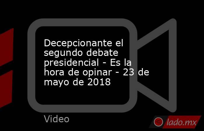 Decepcionante el segundo debate presidencial - Es la hora de opinar - 23 de mayo de 2018. Noticias en tiempo real