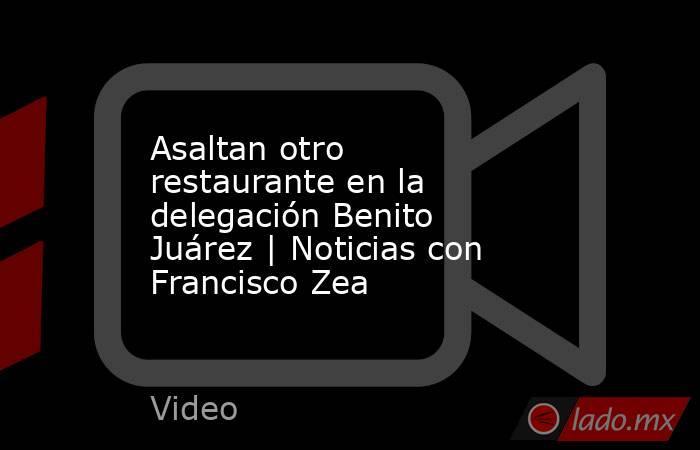 Asaltan otro restaurante en la delegación Benito Juárez | Noticias con Francisco Zea. Noticias en tiempo real