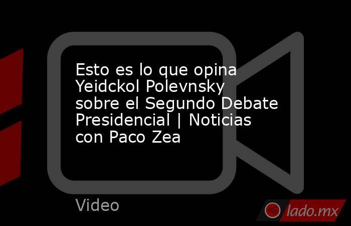 Esto es lo que opina Yeidckol Polevnsky sobre el Segundo Debate Presidencial | Noticias con Paco Zea. Noticias en tiempo real