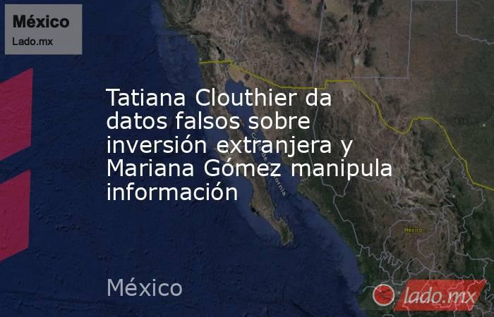 Tatiana Clouthier da datos falsos sobre inversión extranjera y Mariana Gómez manipula información. Noticias en tiempo real