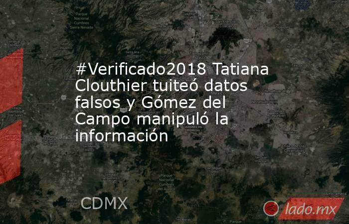 #Verificado2018 Tatiana Clouthier tuiteó datos falsos y Gómez del Campo manipuló la información. Noticias en tiempo real