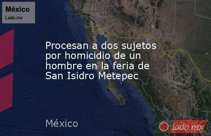Procesan a dos sujetos por homicidio de un hombre en la feria de San Isidro Metepec. Noticias en tiempo real