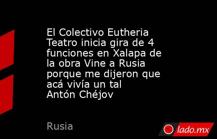 El Colectivo Eutheria Teatro inicia gira de 4 funciones en Xalapa de la obra Vine a Rusia porque me dijeron que acá vivía un tal Antón Chéjov. Noticias en tiempo real