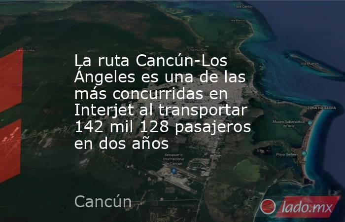 La ruta Cancún-Los Ángeles es una de las más concurridas en Interjet al transportar 142 mil 128 pasajeros en dos años. Noticias en tiempo real