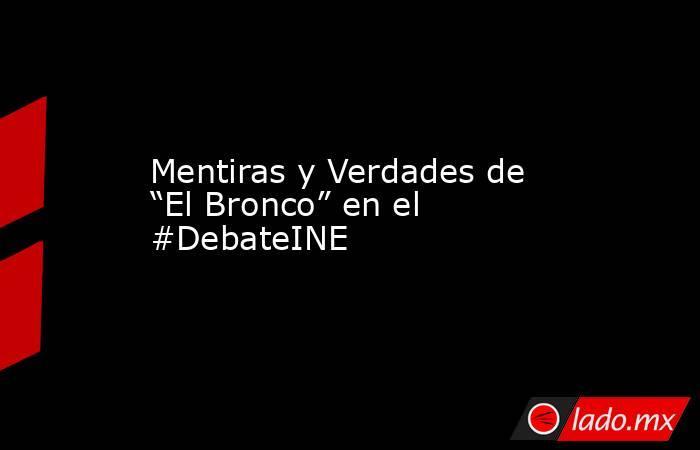 """Mentiras y Verdades de """"El Bronco"""" en el #DebateINE. Noticias en tiempo real"""