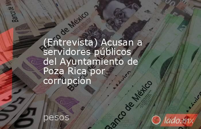 (Entrevista) Acusan a servidores públicos del Ayuntamiento de Poza Rica por corrupcion. Noticias en tiempo real
