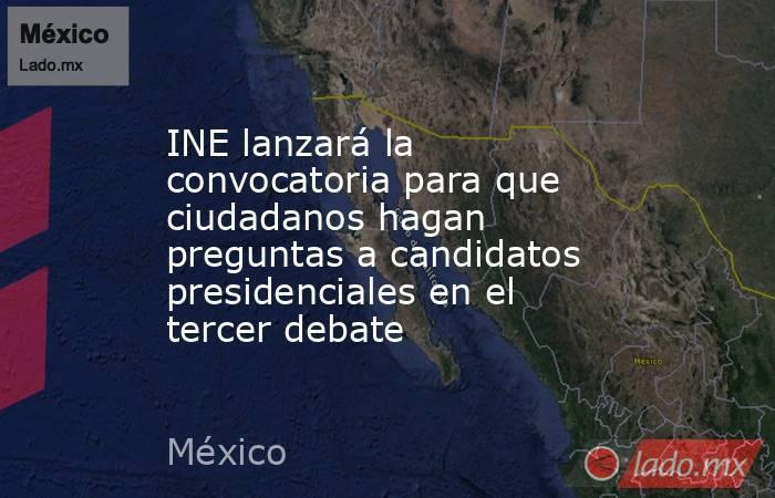 INE lanzará la convocatoria para que ciudadanos hagan preguntas a candidatos presidenciales en el tercer debate. Noticias en tiempo real