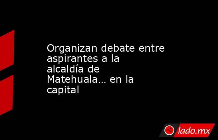 Organizan debate entre aspirantes a la alcaldía de Matehuala… en la capital. Noticias en tiempo real