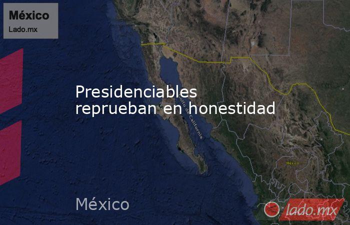 Presidenciables reprueban en honestidad. Noticias en tiempo real