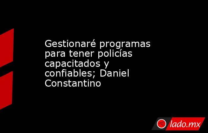 Gestionaré programas para tener policías capacitados y confiables; Daniel Constantino. Noticias en tiempo real