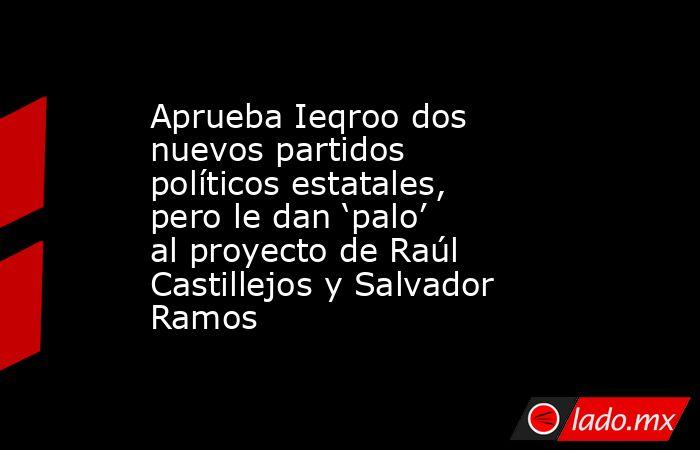 Aprueba Ieqroo dos nuevos partidos políticos estatales, pero le dan 'palo' al proyecto de Raúl Castillejos y Salvador Ramos. Noticias en tiempo real