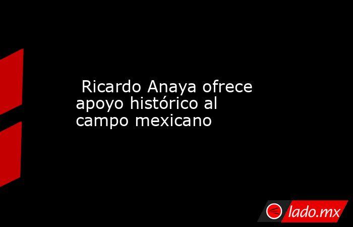 Ricardo Anaya ofrece apoyo histórico al campo mexicano. Noticias en tiempo real