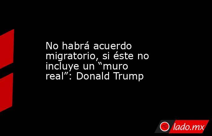"""No habrá acuerdo migratorio, si éste no incluye un """"muro real"""": Donald Trump. Noticias en tiempo real"""