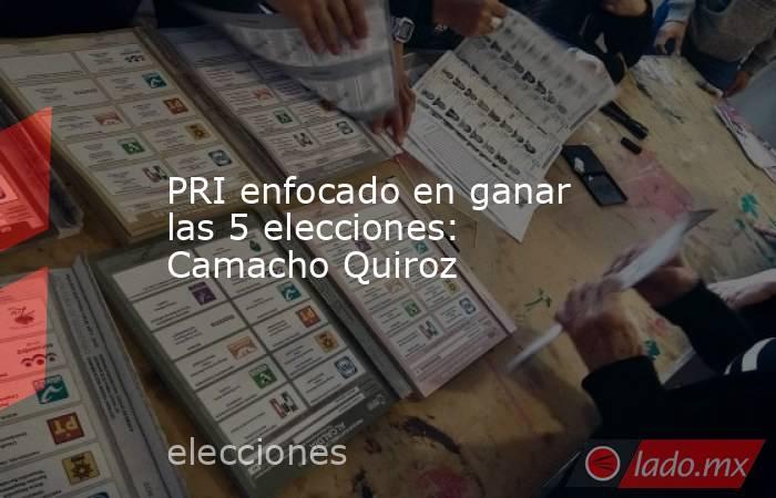 PRI enfocado en ganar las 5 elecciones: Camacho Quiroz. Noticias en tiempo real