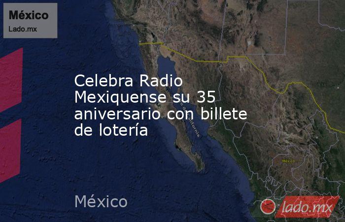 Celebra Radio Mexiquense su 35 aniversario con billete de lotería. Noticias en tiempo real