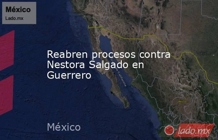 Reabren procesos contra Nestora Salgado en Guerrero. Noticias en tiempo real