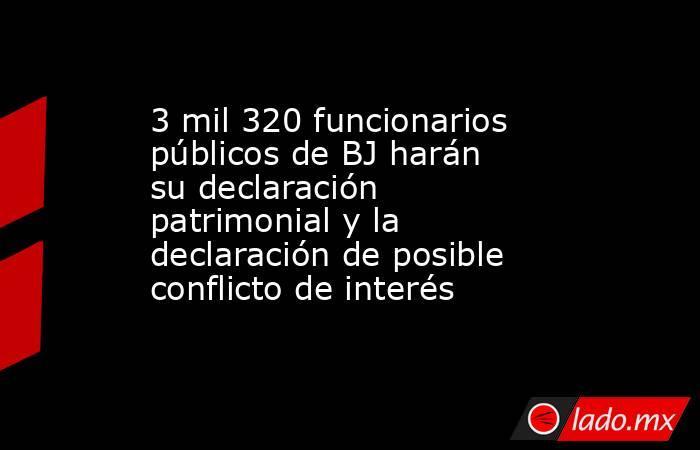 3 mil 320 funcionarios públicos de BJ harán su declaración patrimonial y la declaración de posible conflicto de interés. Noticias en tiempo real