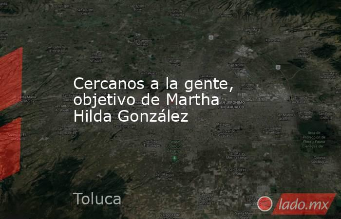 Cercanos a la gente, objetivo de Martha Hilda González. Noticias en tiempo real