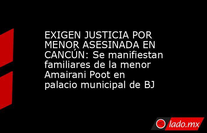 EXIGEN JUSTICIA POR MENOR ASESINADA EN CANCÚN: Se manifiestan familiares de la menor Amairani Poot en palacio municipal de BJ. Noticias en tiempo real