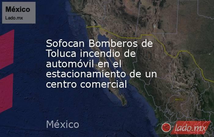 Sofocan Bomberos de Toluca incendio de automóvil en el estacionamiento de un centro comercial. Noticias en tiempo real