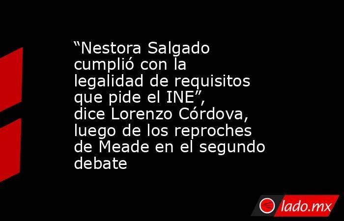 """""""Nestora Salgado cumplió con la legalidad de requisitos que pide el INE"""", dice Lorenzo Córdova, luego de los reproches de Meade en el segundo debate. Noticias en tiempo real"""