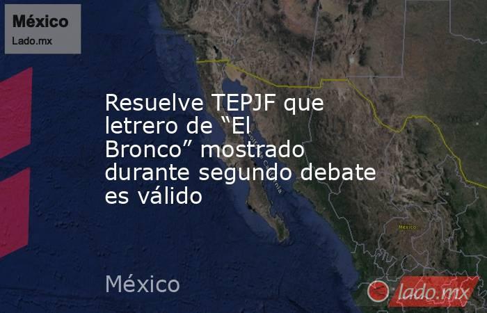 """Resuelve TEPJF que letrero de """"El Bronco"""" mostrado durante segundo debate es válido. Noticias en tiempo real"""