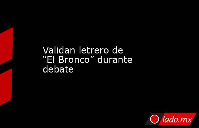 """Validan letrero de """"El Bronco"""" durante debate. Noticias en tiempo real"""