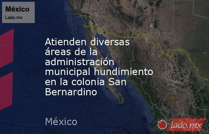 Atienden diversas áreas de la administración municipal hundimiento en la colonia San Bernardino. Noticias en tiempo real