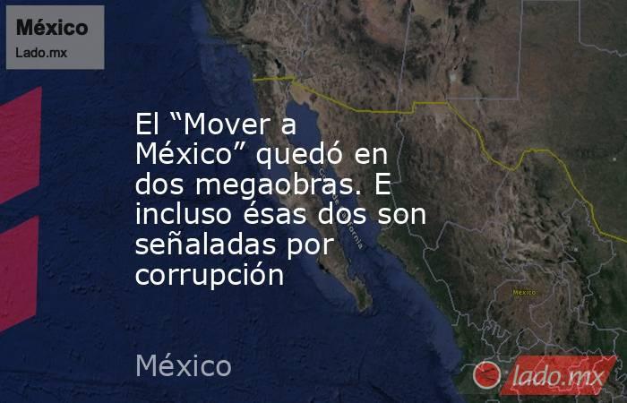 """El """"Mover a México"""" quedó en dos megaobras. E incluso ésas dos son señaladas por corrupción. Noticias en tiempo real"""
