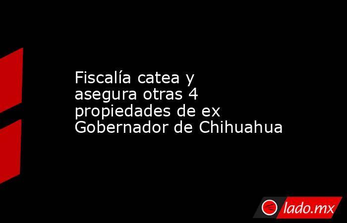 Fiscalía catea y asegura otras 4 propiedades de ex Gobernador de Chihuahua. Noticias en tiempo real