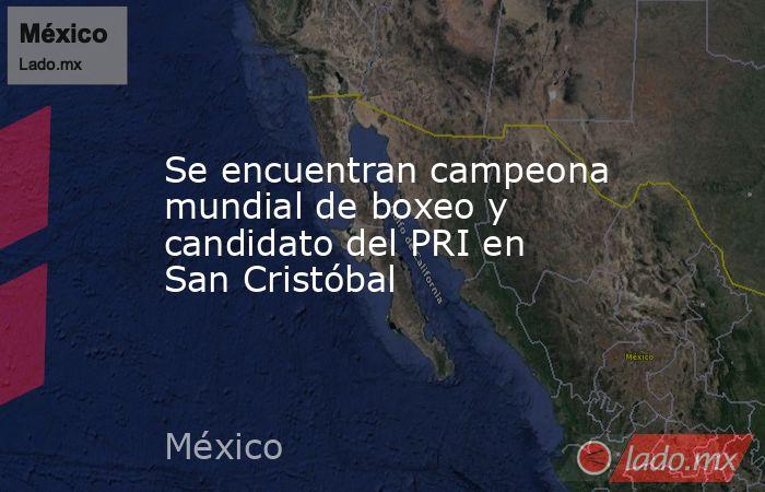 Se encuentran campeona mundial de boxeo y candidato del PRI en San Cristóbal. Noticias en tiempo real
