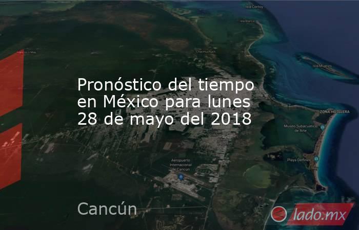 Pronóstico del tiempo en México para lunes 28 de mayo del 2018. Noticias en tiempo real