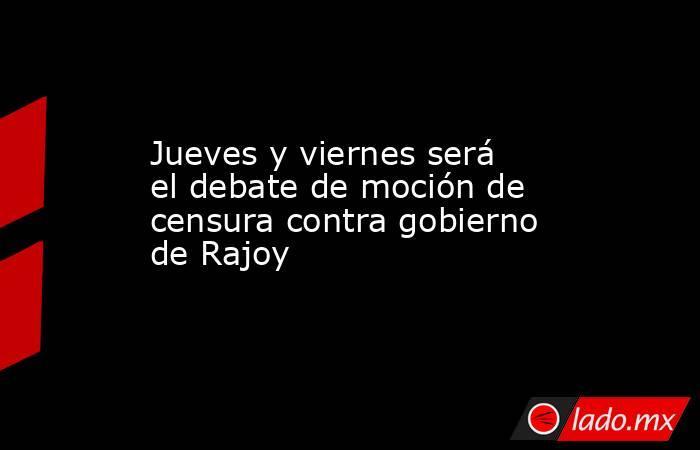 Jueves y viernes será el debate de moción de censura contra gobierno de Rajoy. Noticias en tiempo real