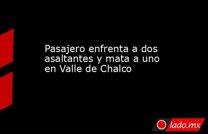 Pasajero enfrenta a dos asaltantes y mata a uno en Valle de Chalco. Noticias en tiempo real