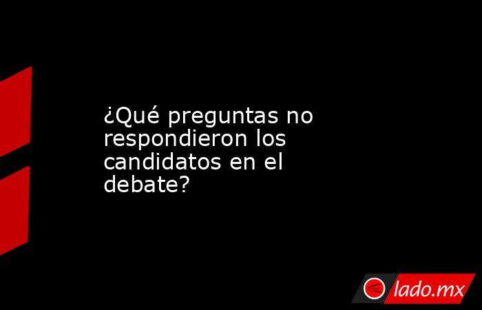 ¿Qué preguntas no respondieron los candidatos en el debate?. Noticias en tiempo real