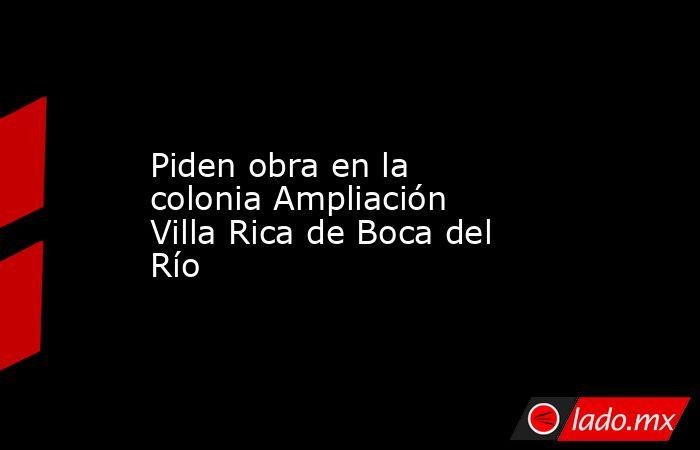 Piden obra en la colonia Ampliación Villa Rica de Boca del Río. Noticias en tiempo real