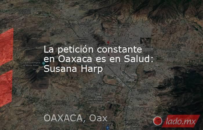 La petición constante en Oaxaca es en Salud: Susana Harp. Noticias en tiempo real