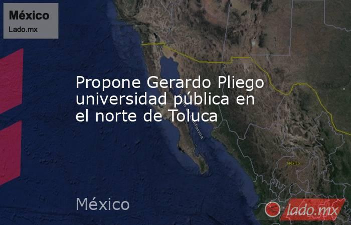 Propone Gerardo Pliego universidad pública en el norte de Toluca. Noticias en tiempo real