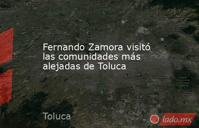 Fernando Zamora visitó las comunidades más alejadas de Toluca. Noticias en tiempo real