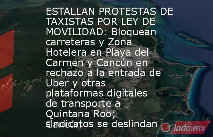 ESTALLAN PROTESTAS DE TAXISTAS POR LEY DE MOVILIDAD: Bloquean carreteras y Zona Hotelera en Playa del Carmen y Cancún en rechazo a la entrada de Uber y otras plataformas digitales de transporte a Quintana Roo; sindicatos se deslindan. Noticias en tiempo real