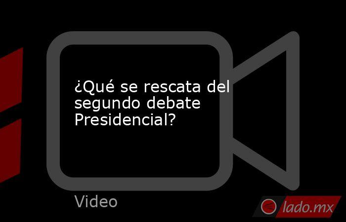 ¿Qué se rescata del segundo debate Presidencial?. Noticias en tiempo real