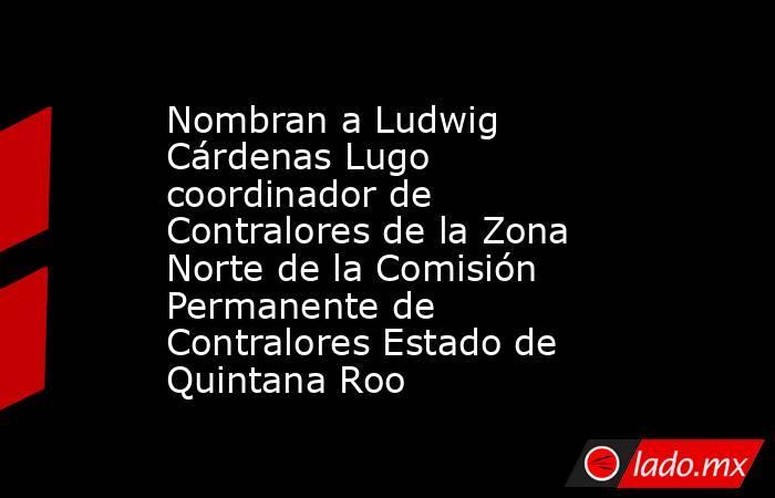 Nombran a Ludwig Cárdenas Lugo coordinador de Contralores de la Zona Norte de la Comisión Permanente de Contralores Estado de Quintana Roo. Noticias en tiempo real