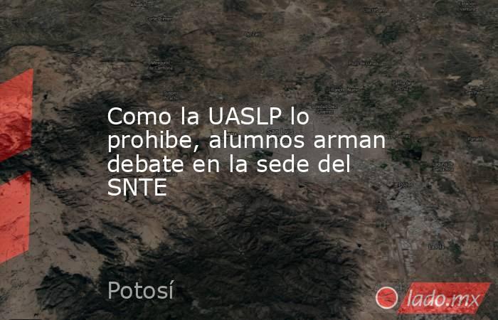 Como la UASLP lo prohibe, alumnos arman debate en la sede del SNTE. Noticias en tiempo real